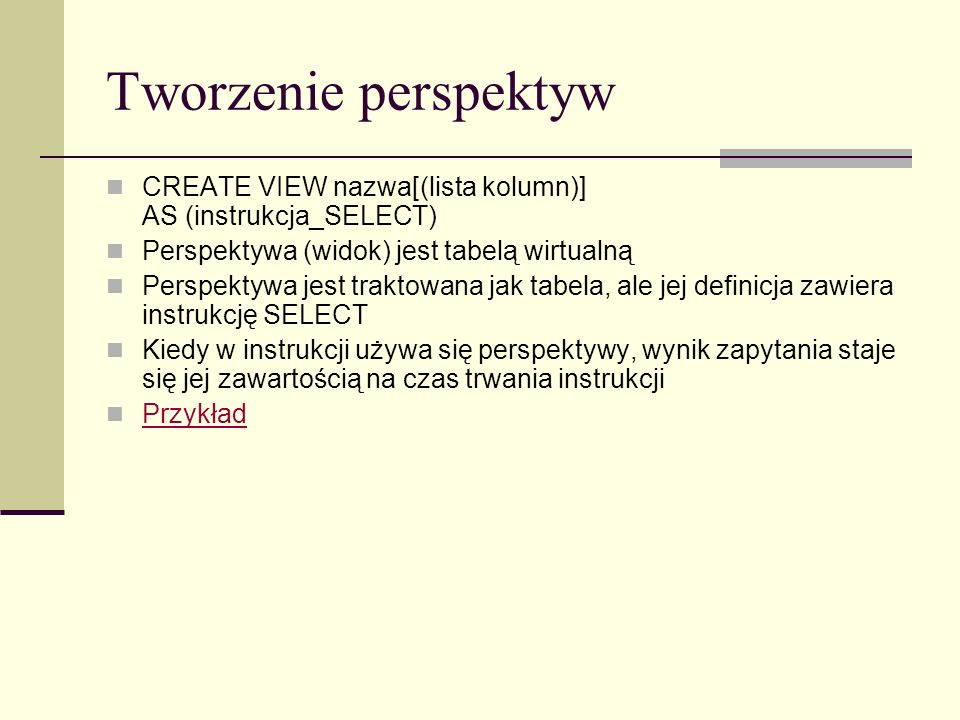 Tworzenie perspektyw CREATE VIEW nazwa[(lista kolumn)] AS (instrukcja_SELECT) Perspektywa (widok) jest tabelą wirtualną.